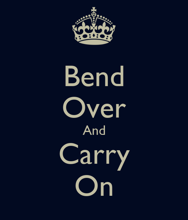 Bend Over And Carry On