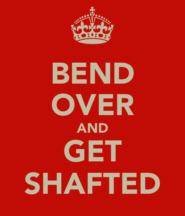 BEND OVER AND GET SHAFTED