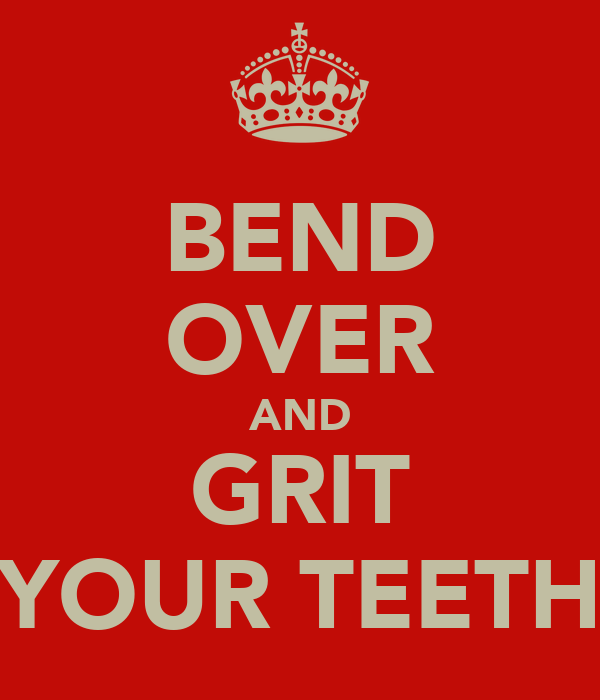 BEND OVER AND GRIT YOUR TEETH