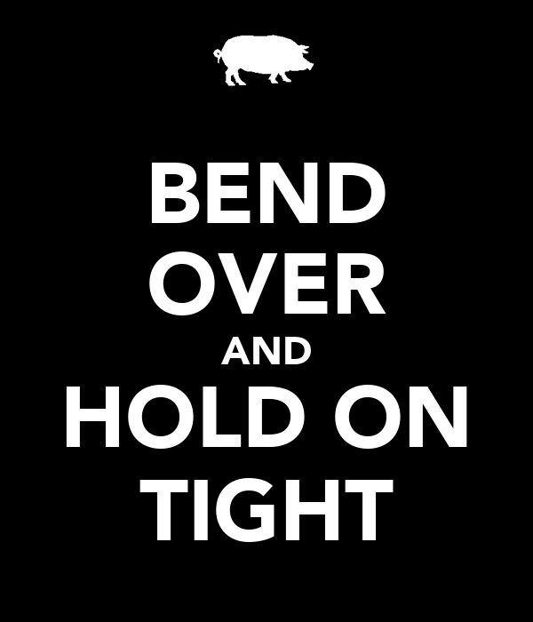 BEND OVER AND HOLD ON TIGHT
