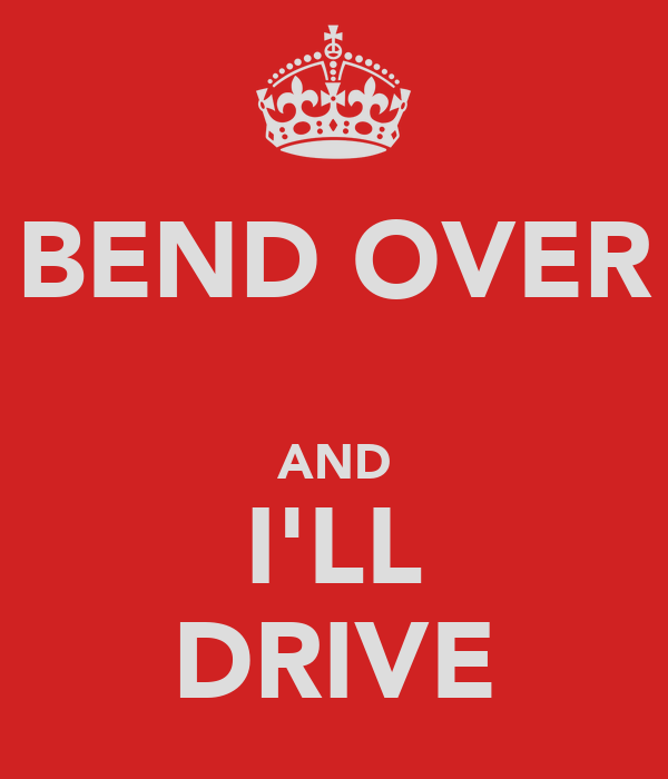 BEND OVER  AND I'LL DRIVE