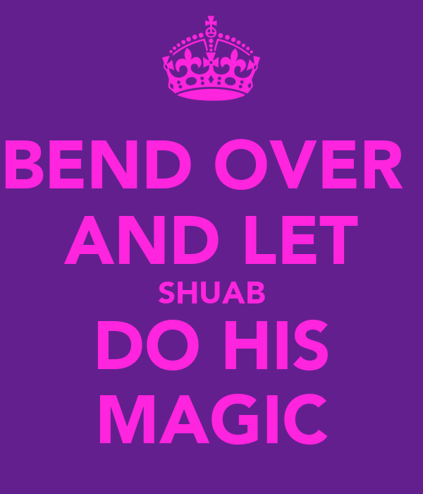 BEND OVER  AND LET SHUAB DO HIS MAGIC