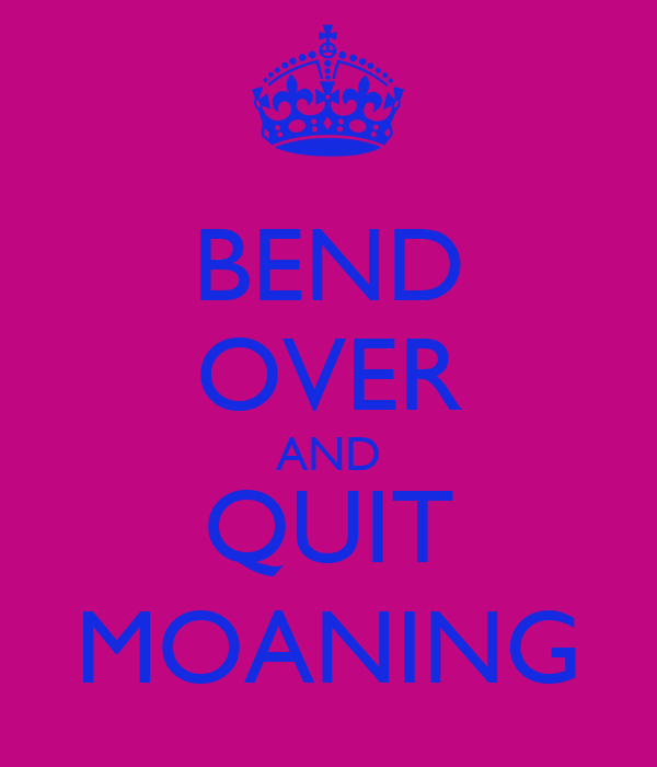 BEND OVER AND QUIT MOANING