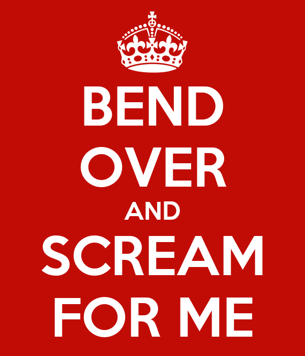 BEND OVER AND SCREAM FOR ME