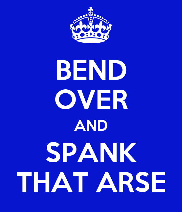BEND OVER AND SPANK THAT ARSE