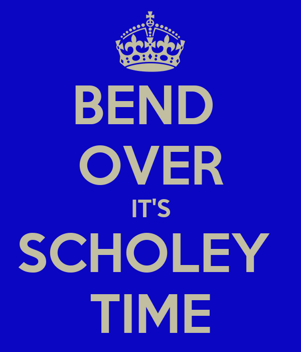 BEND  OVER IT'S SCHOLEY  TIME