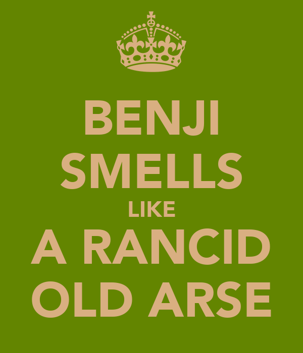 BENJI SMELLS LIKE A RANCID OLD ARSE