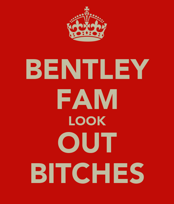 BENTLEY FAM LOOK OUT BITCHES