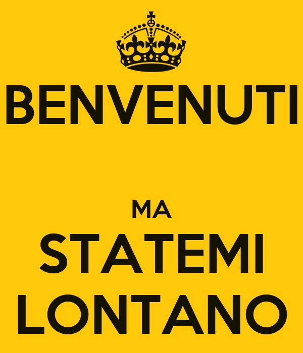 BENVENUTI  MA STATEMI LONTANO
