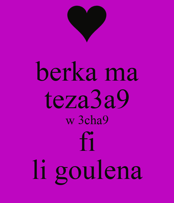 berka ma teza3a9 w 3cha9 fi li goulena