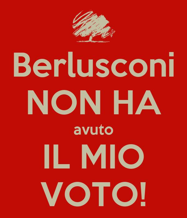 Berlusconi NON HA avuto IL MIO VOTO!