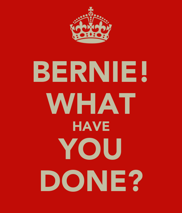 BERNIE! WHAT HAVE YOU DONE?