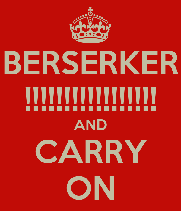 BERSERKER !!!!!!!!!!!!!!!!! AND CARRY ON