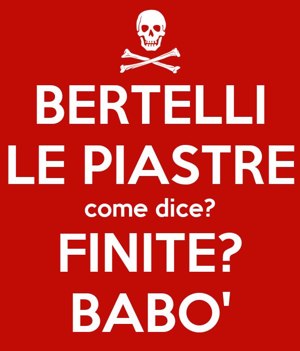 BERTELLI LE PIASTRE come dice? FINITE? BABO'