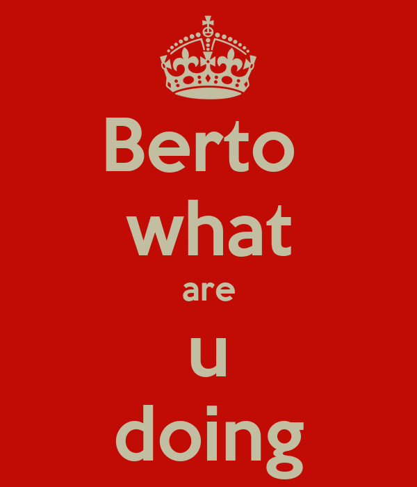 Berto  what are u doing