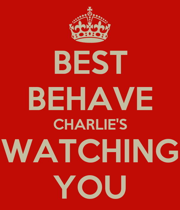BEST BEHAVE CHARLIE'S WATCHING YOU