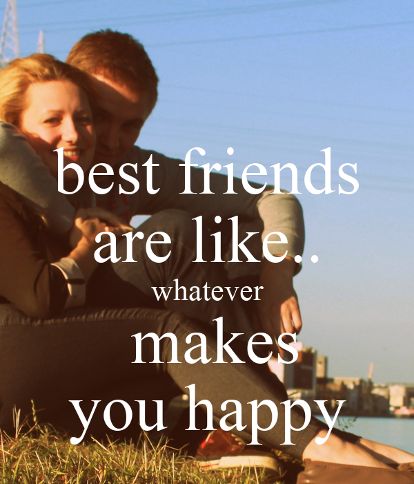 best friends are like.. whatever  makes you happy