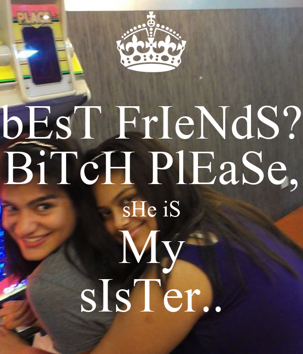 bEsT FrIeNdS? BiTcH PlEaSe, sHe iS My sIsTer..