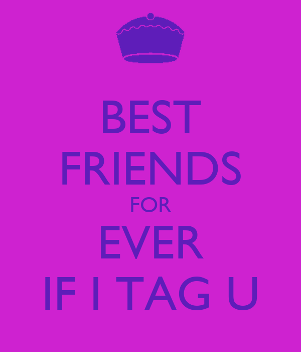 BEST FRIENDS FOR EVER IF I TAG U