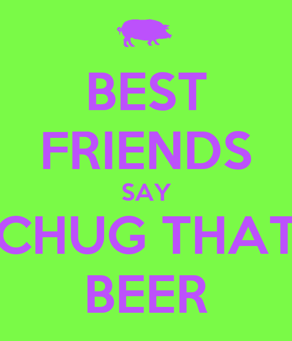 BEST FRIENDS SAY CHUG THAT BEER