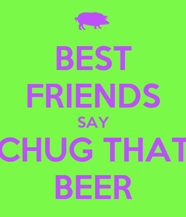 BEST FRIENDS SAY CHUG THAT BEER