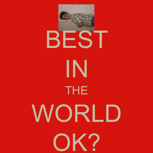 BEST IN THE WORLD OK?