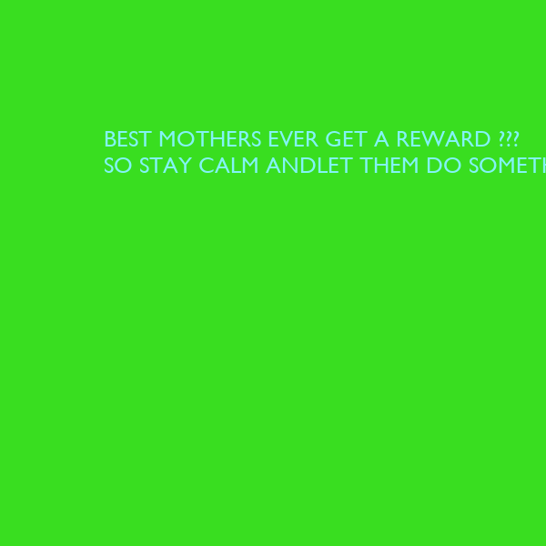 BEST MOTHERS EVER GET A REWARD ??? SO STAY CALM ANDLET THEM DO SOMETHING !!!