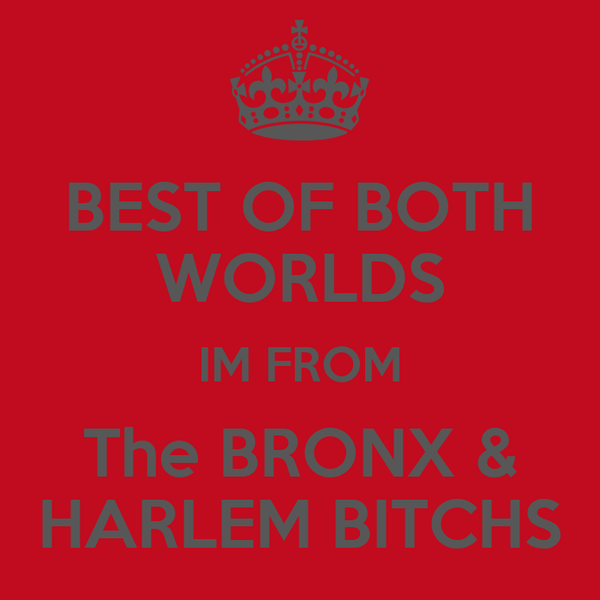 BEST OF BOTH WORLDS IM FROM The BRONX & HARLEM BITCHS