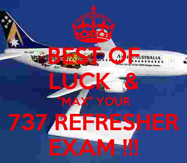 BEST OF LUCK  & ''MAX'' YOUR 737 REFRESHER EXAM !!!