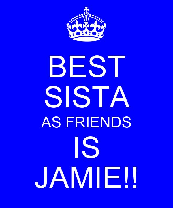 BEST SISTA AS FRIENDS IS JAMIE!!