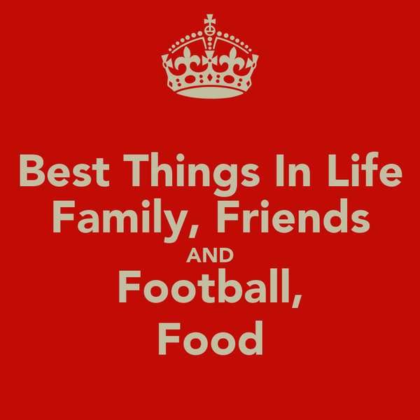 Best Things In Life Family, Friends AND Football, Food