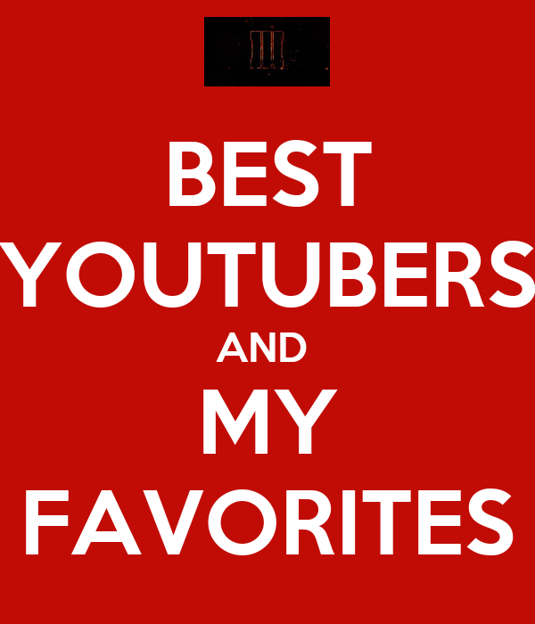 BEST YOUTUBERS AND  MY FAVORITES