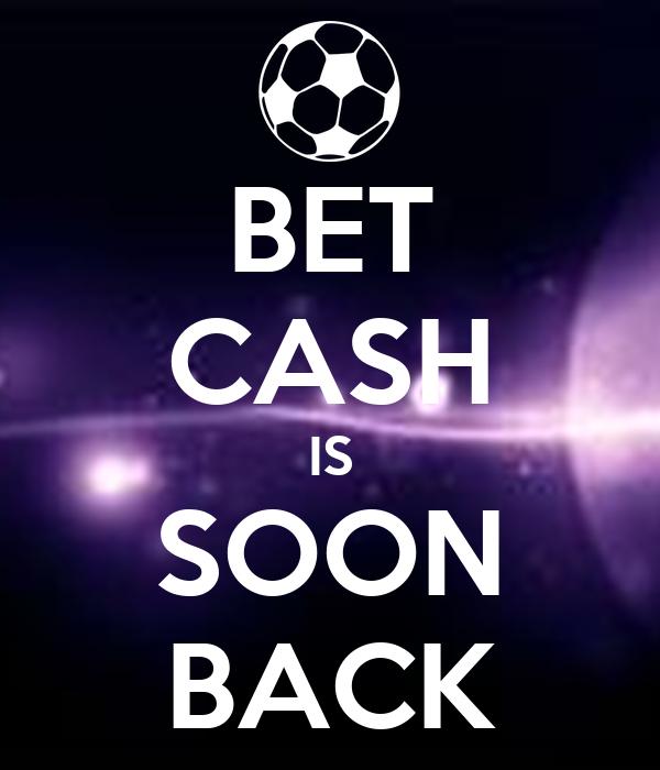 BET CASH IS SOON BACK