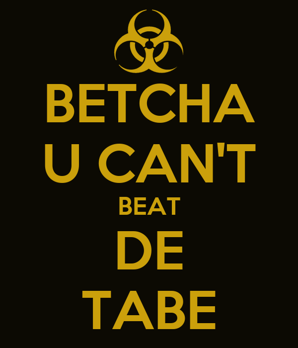 BETCHA U CAN'T BEAT DE TABE