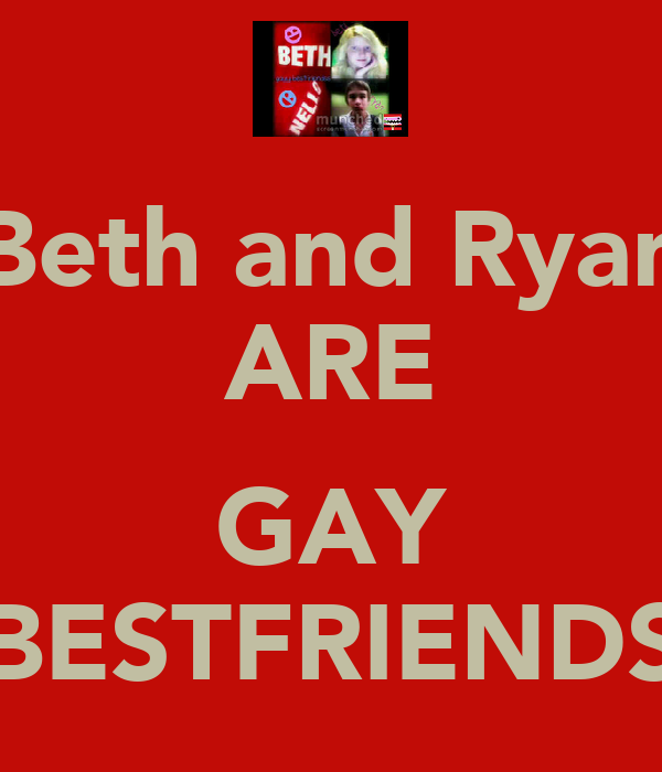 Beth and Ryan ARE  GAY BESTFRIENDS