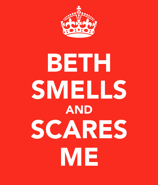 BETH SMELLS AND SCARES ME
