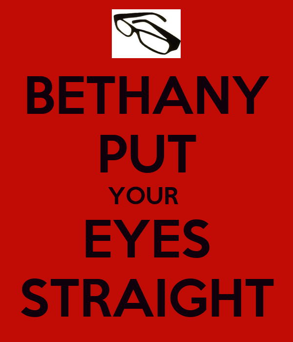 BETHANY PUT YOUR  EYES STRAIGHT