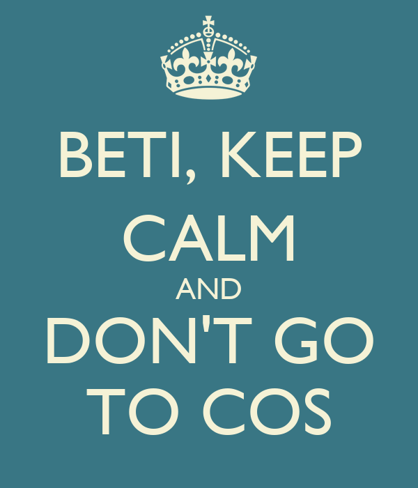 BETI, KEEP CALM AND DON'T GO TO COS