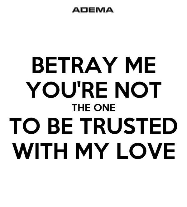 BETRAY ME YOU'RE NOT THE ONE TO BE TRUSTED WITH MY LOVE