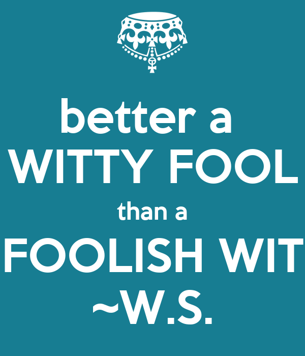 better a  WITTY FOOL than a FOOLISH WIT ~W.S.