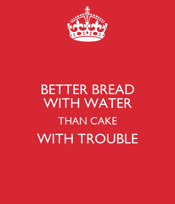 BETTER BREAD WITH WATER THAN CAKE WITH TROUBLE