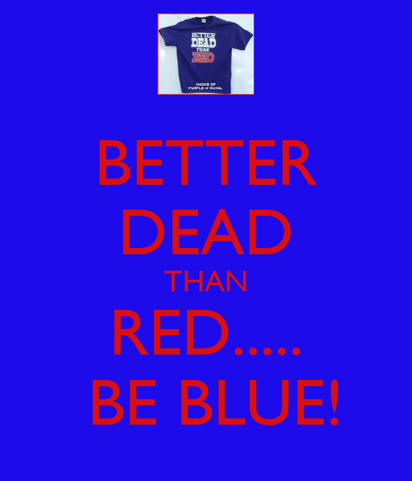 BETTER DEAD THAN RED.....  BE BLUE!