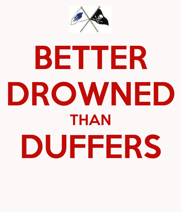 BETTER DROWNED THAN DUFFERS