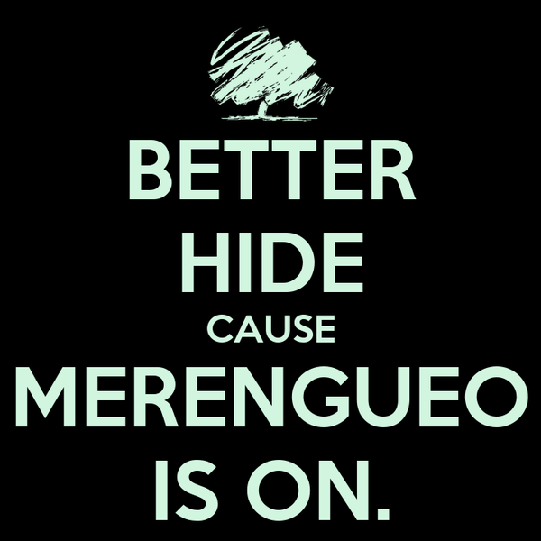 BETTER HIDE CAUSE MERENGUEO IS ON.