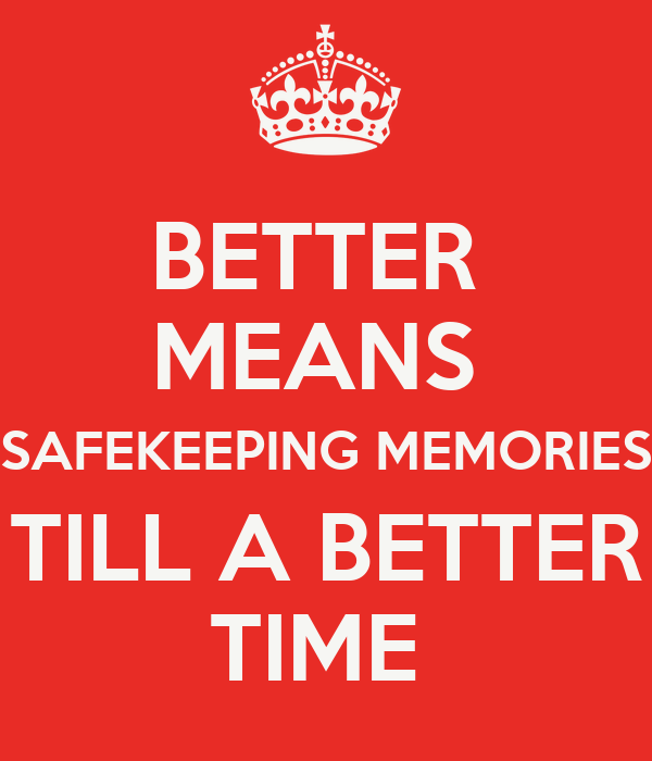 BETTER  MEANS  SAFEKEEPING MEMORIES TILL A BETTER TIME