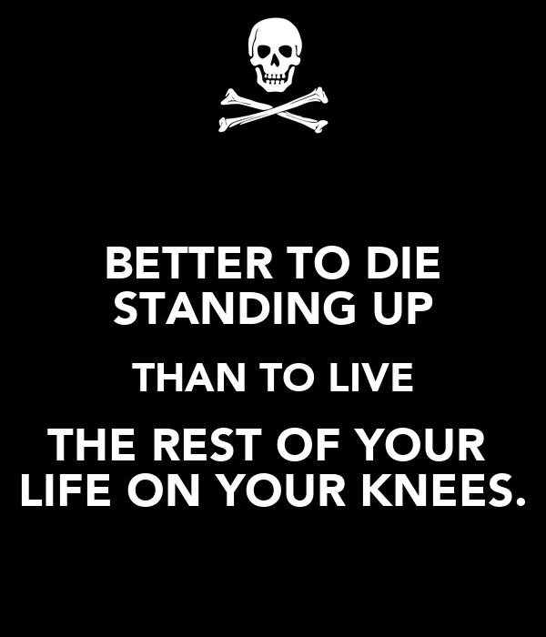 BETTER TO DIE STANDING UP THAN TO LIVE THE REST OF YOUR  LIFE ON YOUR KNEES.