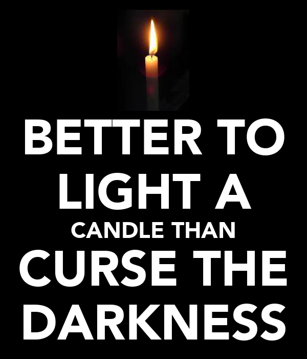 BETTER TO LIGHT A CANDLE THAN CURSE THE DARKNESS
