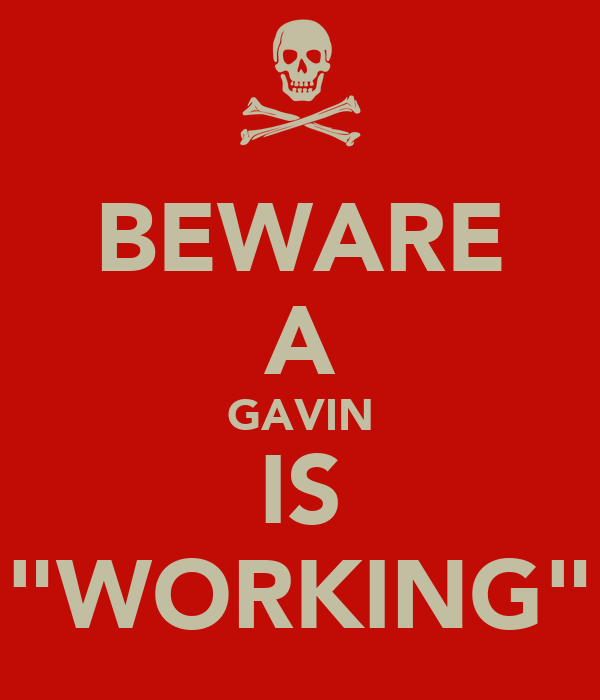 "BEWARE A GAVIN IS ""WORKING"""
