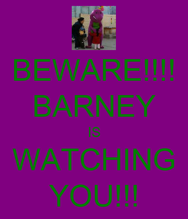 BEWARE!!!! BARNEY IS WATCHING YOU!!!
