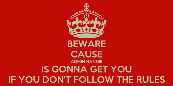 BEWARE CAUSE ADMIN HANNIE IS GONNA GET YOU IF YOU DON'T FOLLOW THE RULES